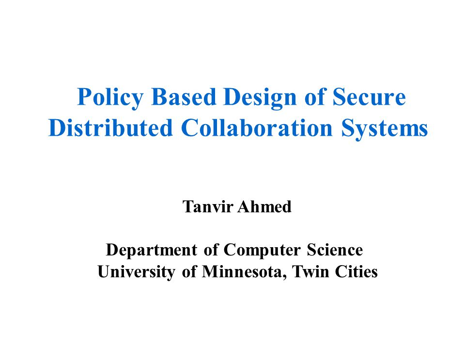 Policy Based Design of Secure Distributed Collaboration Systems Tanvir Ahmed Department of Computer Science University of Minnesota, Twin Cities