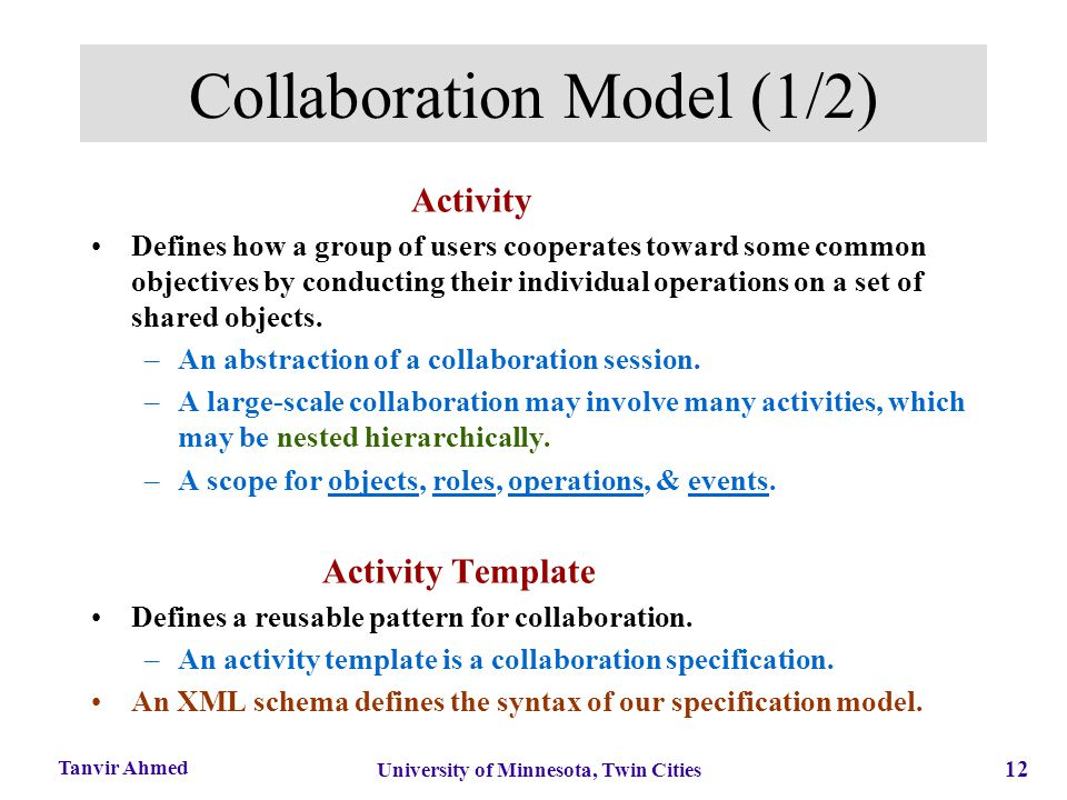 12 University of Minnesota, Twin Cities Tanvir Ahmed Collaboration Model (1/2) Activity Defines how a group of users cooperates toward some common obj