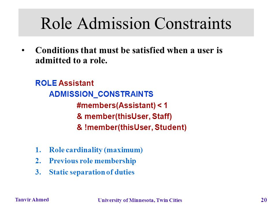 20 University of Minnesota, Twin Cities Tanvir Ahmed Role Admission Constraints Conditions that must be satisfied when a user is admitted to a role. R