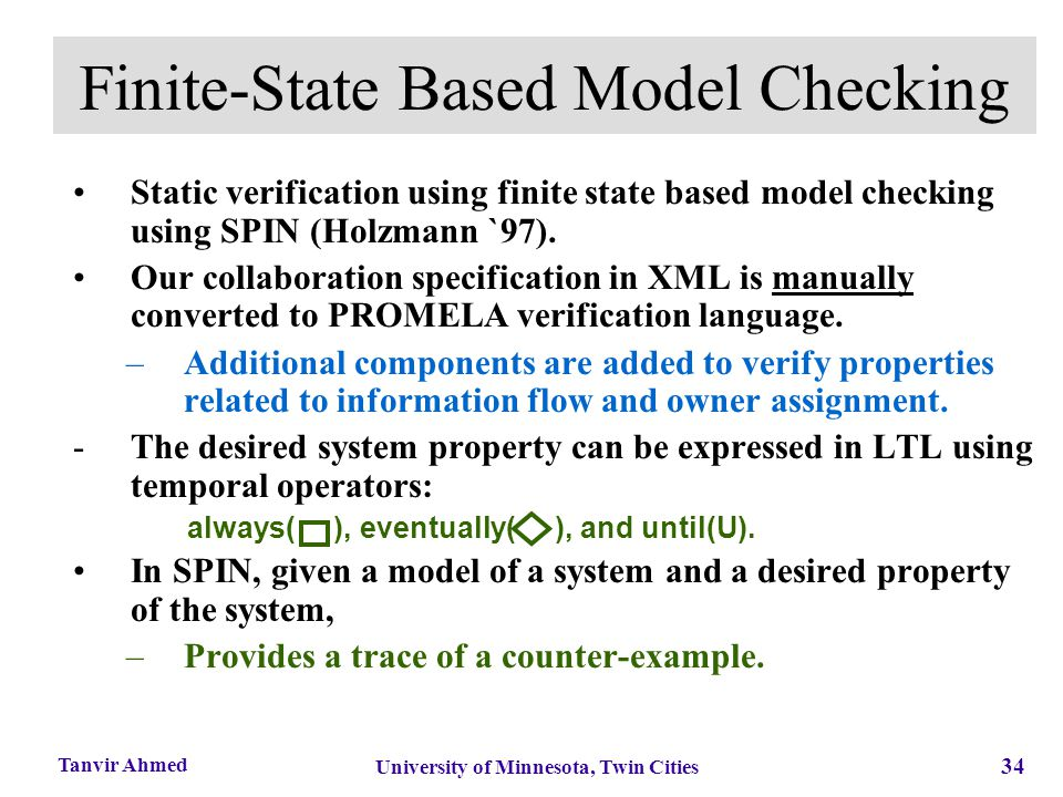 34 University of Minnesota, Twin Cities Tanvir Ahmed Finite-State Based Model Checking Static verification using finite state based model checking usi