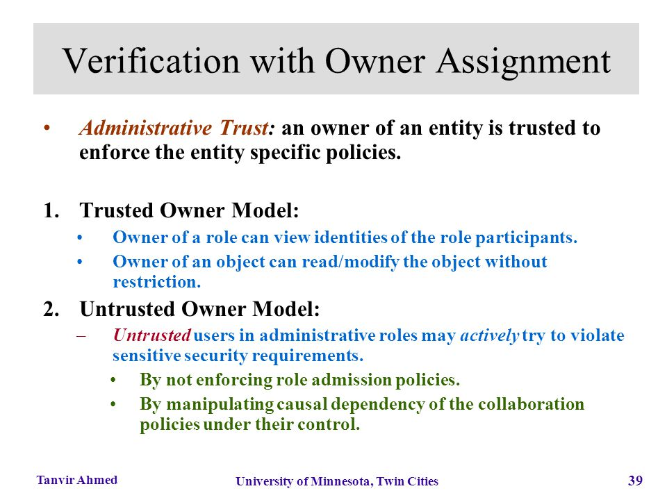 39 University of Minnesota, Twin Cities Tanvir Ahmed Verification with Owner Assignment Administrative Trust: an owner of an entity is trusted to enfo