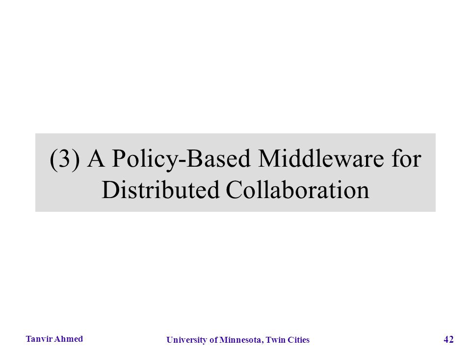 42 University of Minnesota, Twin Cities Tanvir Ahmed (3) A Policy-Based Middleware for Distributed Collaboration