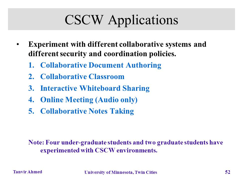52 University of Minnesota, Twin Cities Tanvir Ahmed CSCW Applications Experiment with different collaborative systems and different security and coor