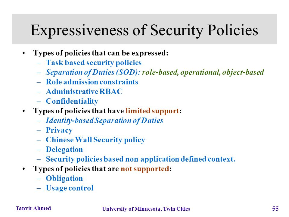 55 University of Minnesota, Twin Cities Tanvir Ahmed Expressiveness of Security Policies Types of policies that can be expressed: –Task based security
