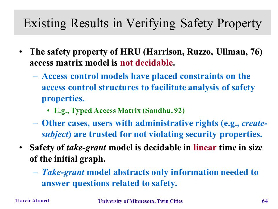 64 University of Minnesota, Twin Cities Tanvir Ahmed Existing Results in Verifying Safety Property The safety property of HRU (Harrison, Ruzzo, Ullman