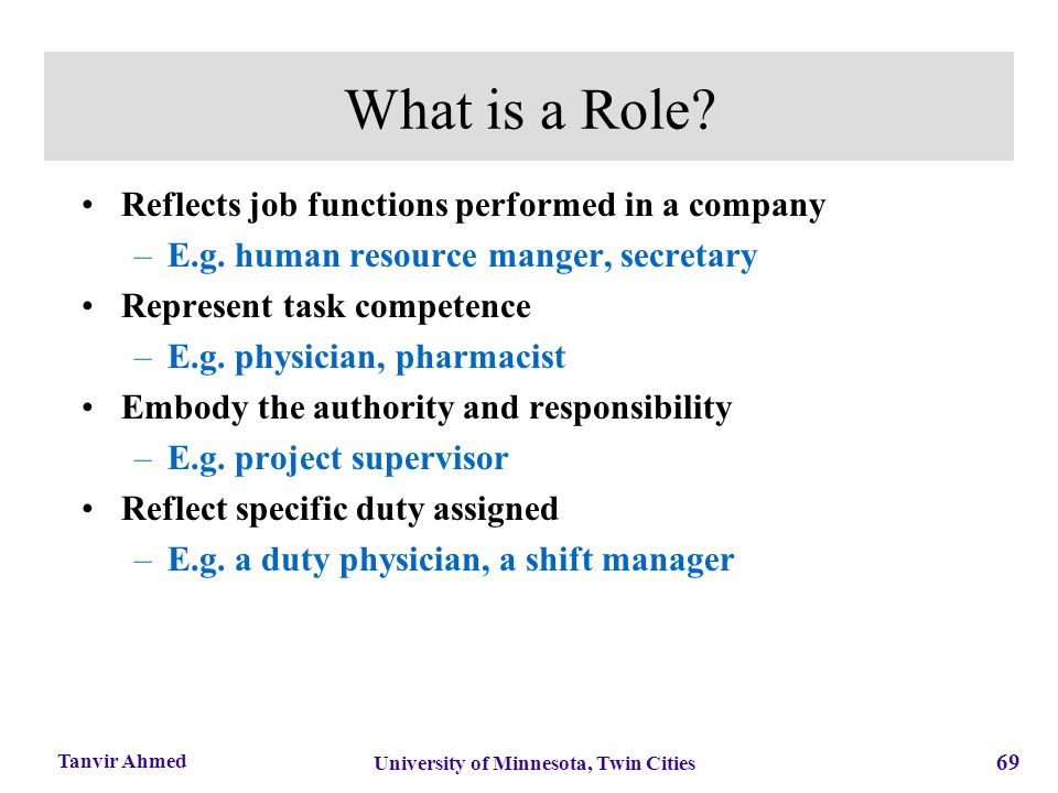 69 University of Minnesota, Twin Cities Tanvir Ahmed What is a Role? Reflects job functions performed in a company –E.g. human resource manger, secret