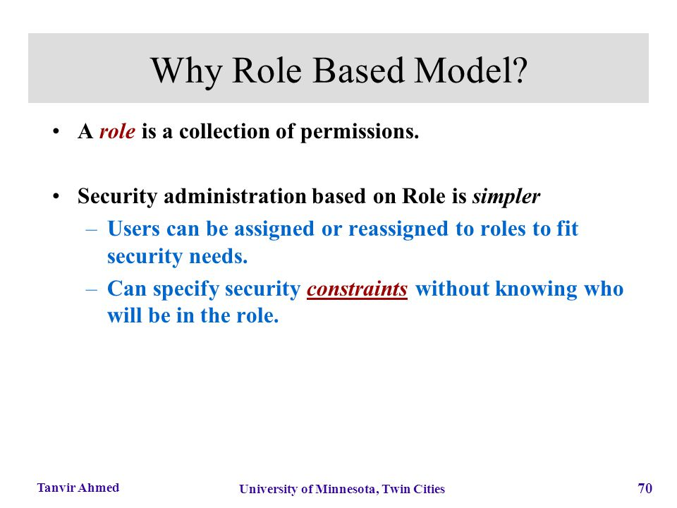 70 University of Minnesota, Twin Cities Tanvir Ahmed Why Role Based Model? A role is a collection of permissions. Security administration based on Rol