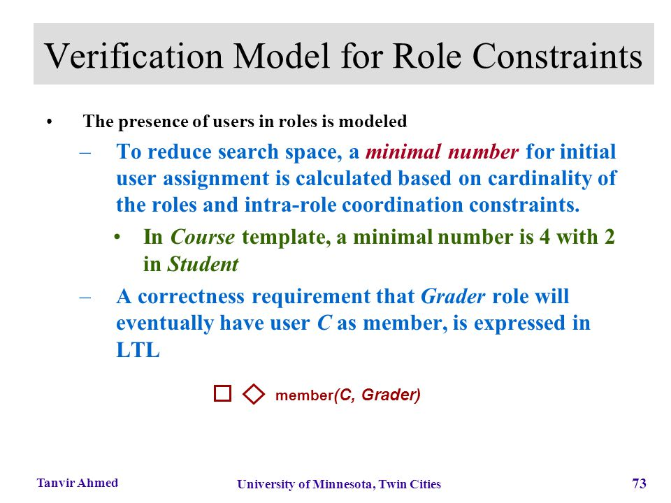 73 University of Minnesota, Twin Cities Tanvir Ahmed Verification Model for Role Constraints The presence of users in roles is modeled –To reduce sear