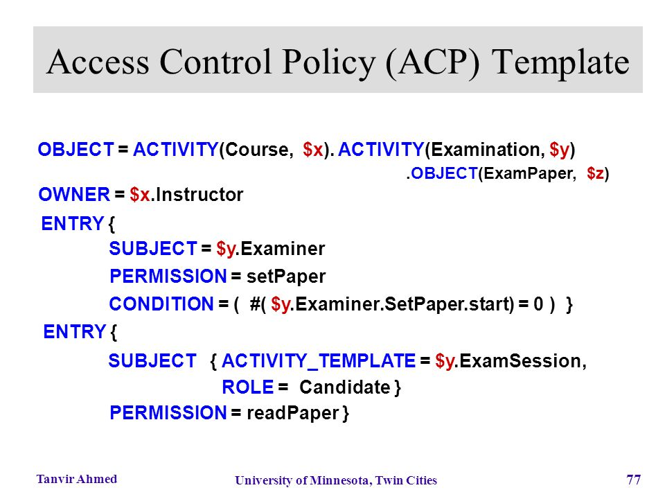 77 University of Minnesota, Twin Cities Tanvir Ahmed Access Control Policy (ACP) Template.OBJECT(ExamPaper, $z) SUBJECT { ACTIVITY_TEMPLATE = $y.ExamS