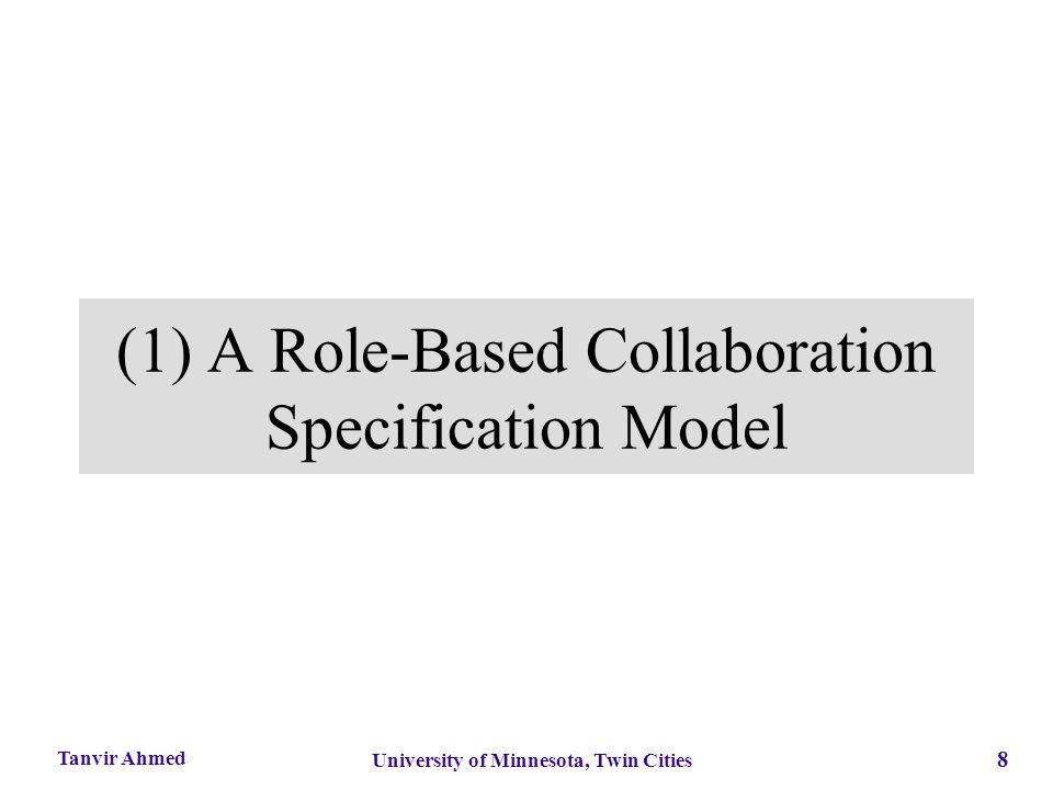 8 University of Minnesota, Twin Cities Tanvir Ahmed (1) A Role-Based Collaboration Specification Model