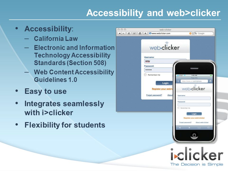 Accessibility: – California Law – Electronic and Information Technology Accessibility Standards (Section 508) – Web Content Accessibility Guidelines 1.0 Easy to use Integrates seamlessly with i>clicker Flexibility for students Accessibility and web>clicker