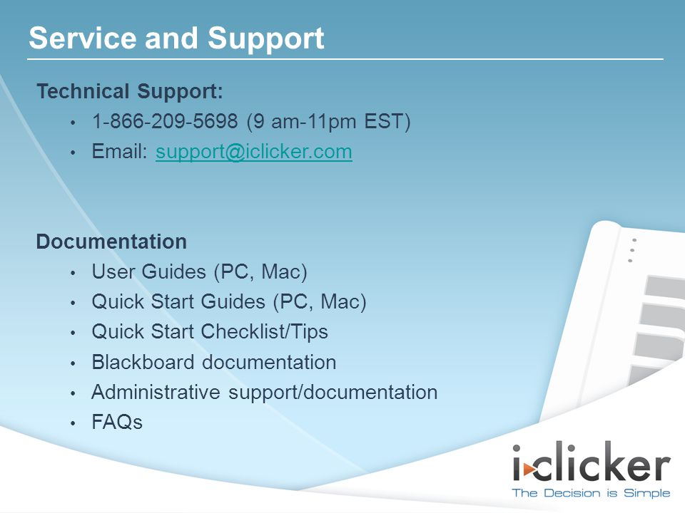 Service and Support Technical Support: 1-866-209-5698 (9 am-11pm EST) Email: support@iclicker.comsupport@iclicker.com Documentation User Guides (PC, Mac) Quick Start Guides (PC, Mac) Quick Start Checklist/Tips Blackboard documentation Administrative support/documentation FAQs