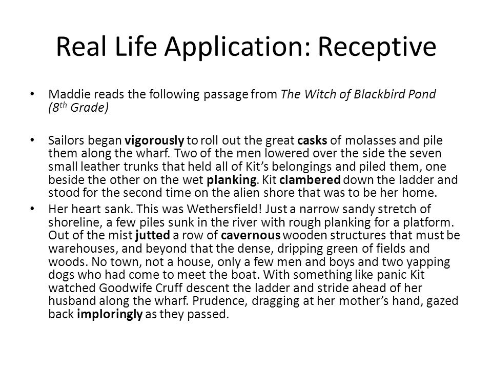 Real Life Application: Receptive Maddie reads the following passage from The Witch of Blackbird Pond (8 th Grade) Sailors began vigorously to roll out the great casks of molasses and pile them along the wharf.