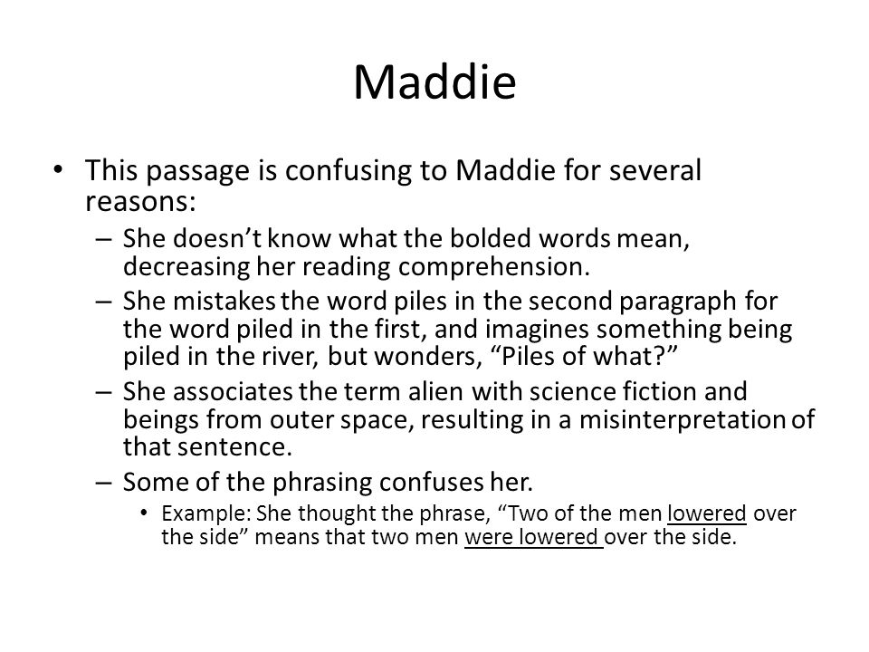 Maddie This passage is confusing to Maddie for several reasons: – She doesn't know what the bolded words mean, decreasing her reading comprehension.