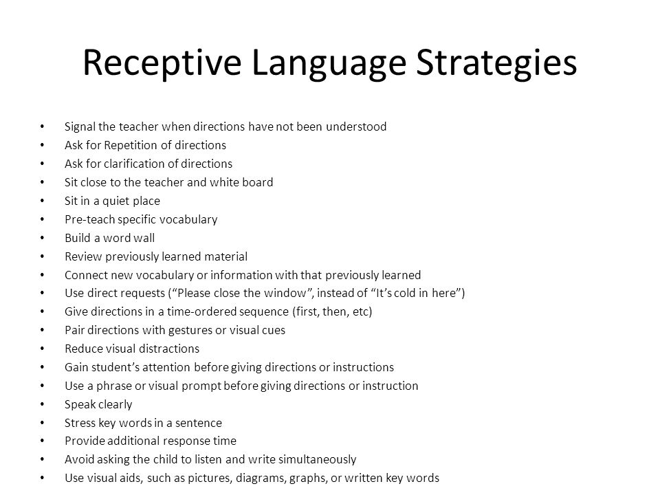 Receptive Language Strategies Signal the teacher when directions have not been understood Ask for Repetition of directions Ask for clarification of directions Sit close to the teacher and white board Sit in a quiet place Pre-teach specific vocabulary Build a word wall Review previously learned material Connect new vocabulary or information with that previously learned Use direct requests ( Please close the window , instead of It's cold in here ) Give directions in a time-ordered sequence (first, then, etc) Pair directions with gestures or visual cues Reduce visual distractions Gain student's attention before giving directions or instructions Use a phrase or visual prompt before giving directions or instruction Speak clearly Stress key words in a sentence Provide additional response time Avoid asking the child to listen and write simultaneously Use visual aids, such as pictures, diagrams, graphs, or written key words