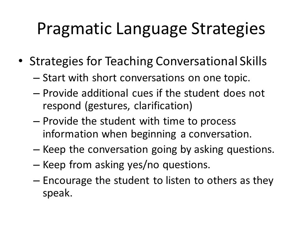 Pragmatic Language Strategies Strategies for Teaching Conversational Skills – Start with short conversations on one topic.