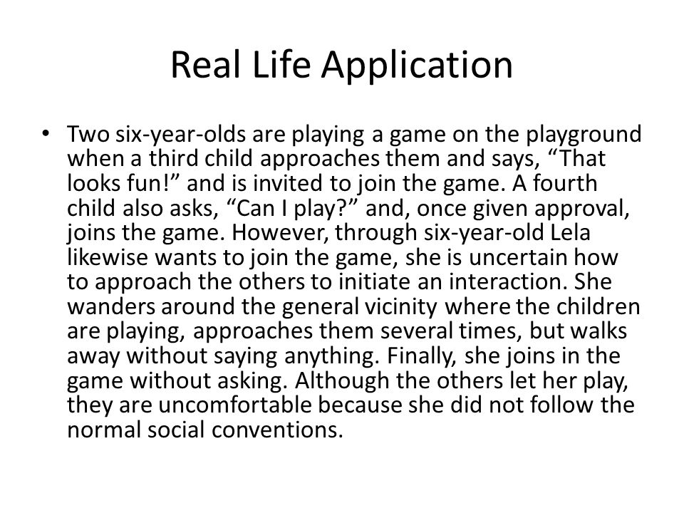 Real Life Application Two six-year-olds are playing a game on the playground when a third child approaches them and says, That looks fun! and is invited to join the game.