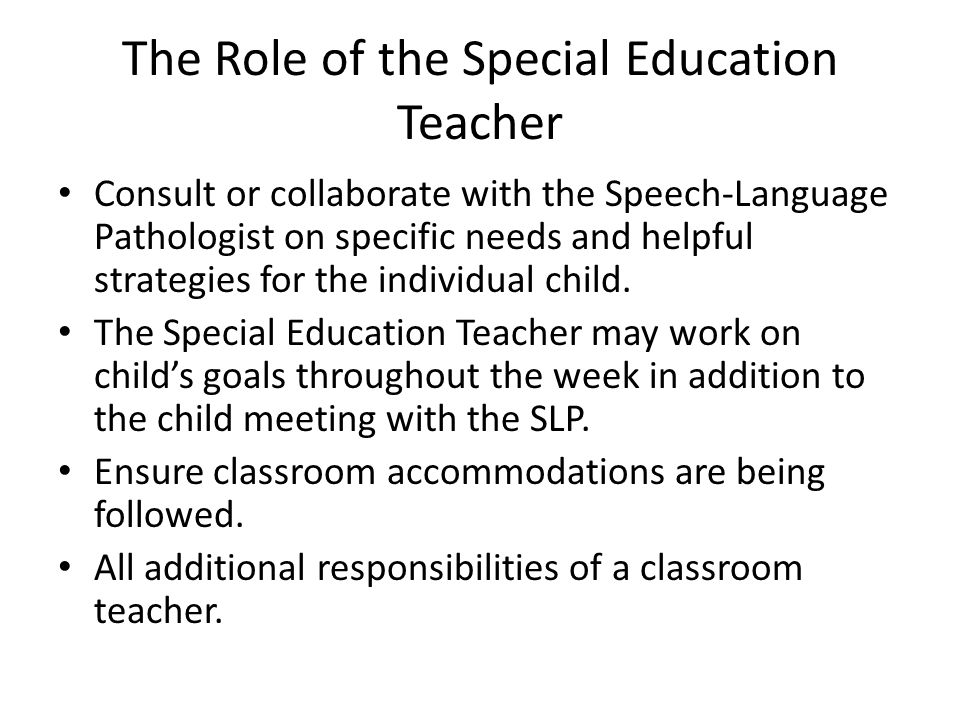 The Role of the Special Education Teacher Consult or collaborate with the Speech-Language Pathologist on specific needs and helpful strategies for the individual child.