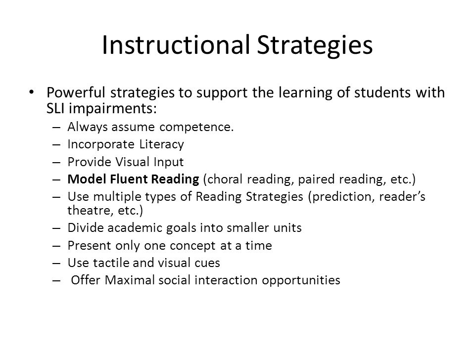 Instructional Strategies Powerful strategies to support the learning of students with SLI impairments: – Always assume competence.