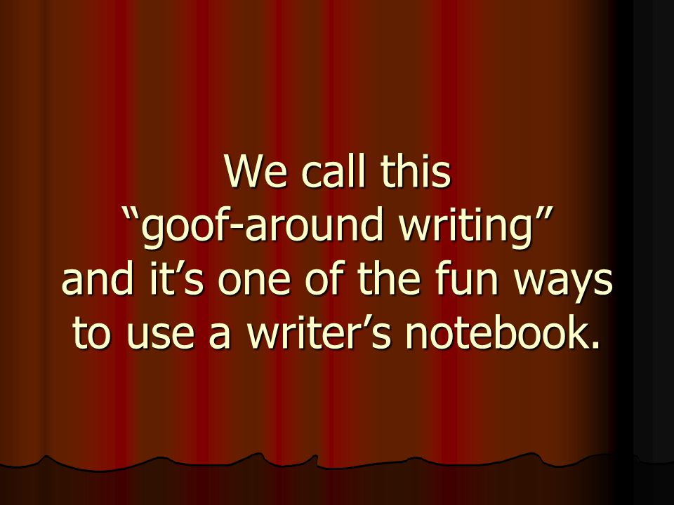 We call this goof-around writing and it's one of the fun ways to use a writer's notebook.