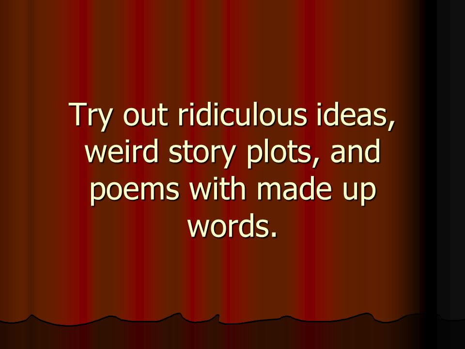 Try out ridiculous ideas, weird story plots, and poems with made up words.
