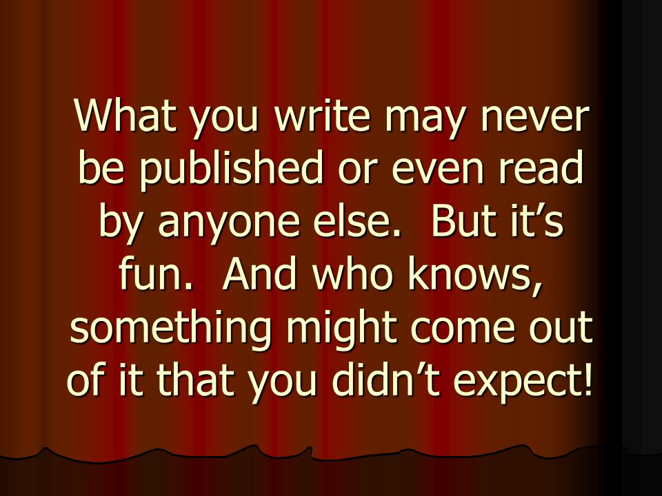 What you write may never be published or even read by anyone else.