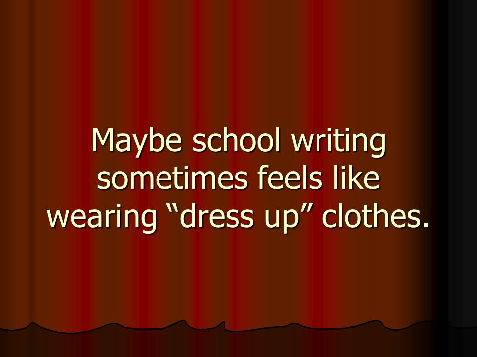 Maybe school writing sometimes feels like wearing dress up clothes.