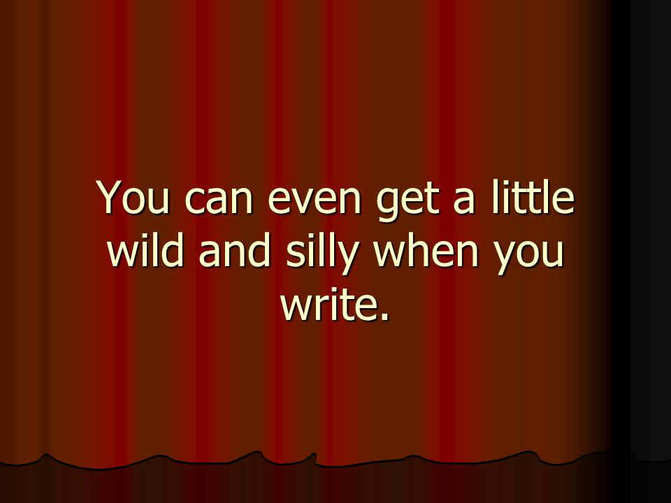 You can even get a little wild and silly when you write.