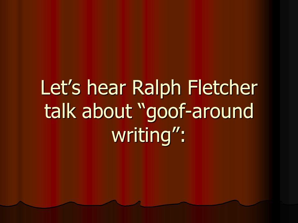 Let's hear Ralph Fletcher talk about goof-around writing :