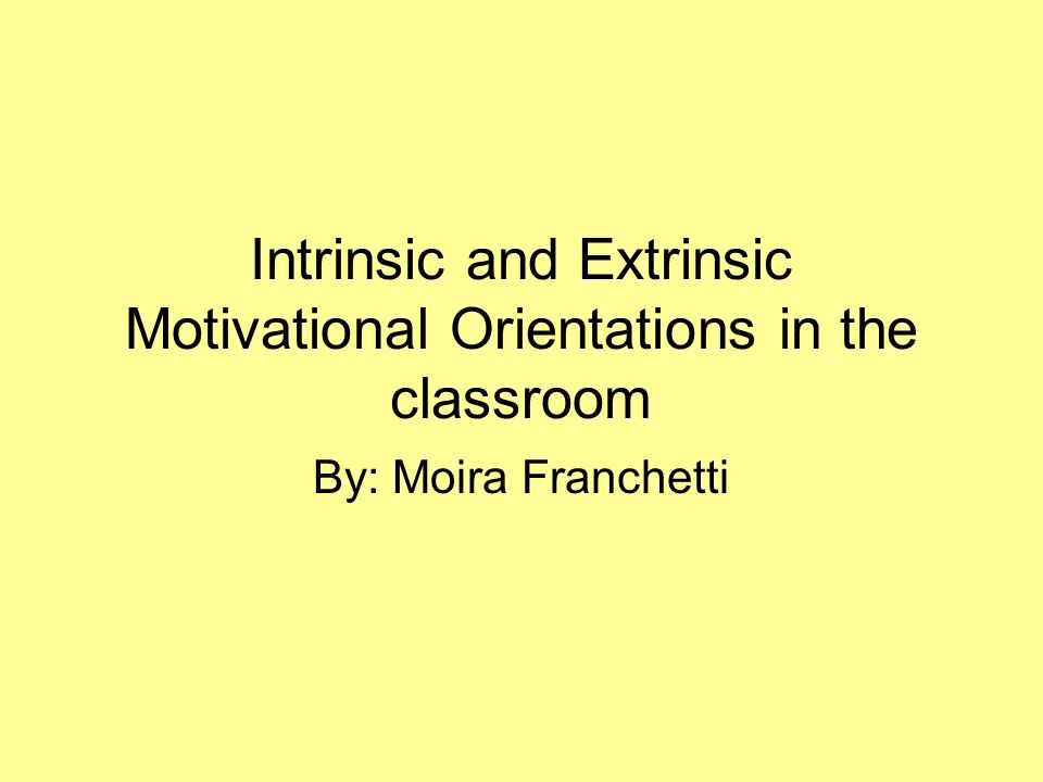 Intrinsic and Extrinsic Motivational Orientations in the classroom By: Moira Franchetti