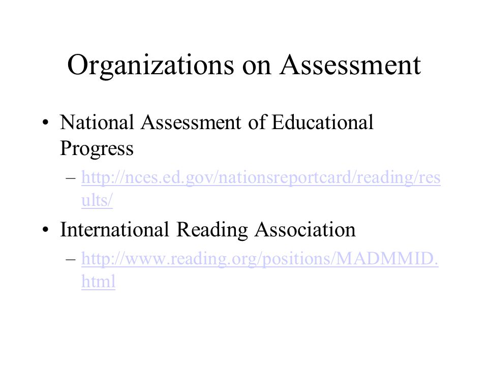 Organizations on Assessment National Assessment of Educational Progress –http://nces.ed.gov/nationsreportcard/reading/res ults/http://nces.ed.gov/nati