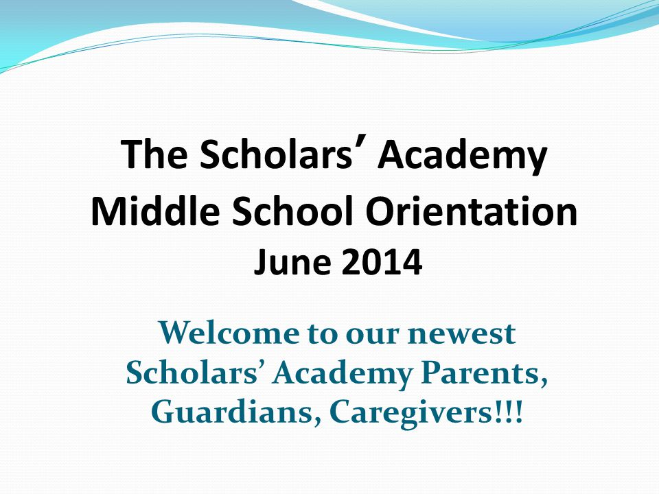 The Scholars' Academy Middle School Orientation June 2014 Welcome to our newest Scholars' Academy Parents, Guardians, Caregivers!!!