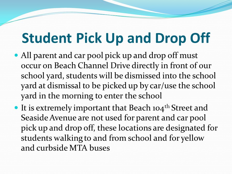 Student Pick Up and Drop Off All parent and car pool pick up and drop off must occur on Beach Channel Drive directly in front of our school yard, students will be dismissed into the school yard at dismissal to be picked up by car/use the school yard in the morning to enter the school It is extremely important that Beach 104 th Street and Seaside Avenue are not used for parent and car pool pick up and drop off, these locations are designated for students walking to and from school and for yellow and curbside MTA buses