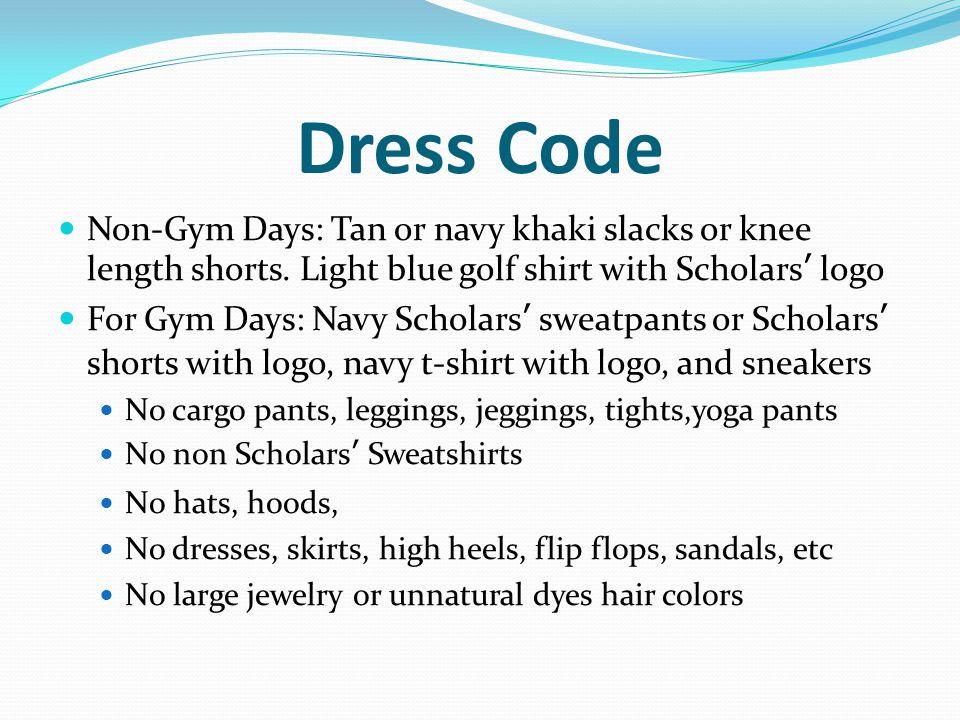 Dress Code Non-Gym Days: Tan or navy khaki slacks or knee length shorts. Light blue golf shirt with Scholars' logo For Gym Days: Navy Scholars' sweatp