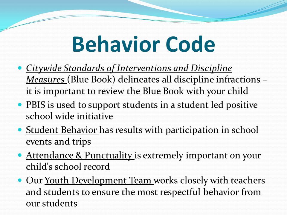 Behavior Code Citywide Standards of Interventions and Discipline Measures (Blue Book) delineates all discipline infractions – it is important to review the Blue Book with your child PBIS is used to support students in a student led positive school wide initiative Student Behavior has results with participation in school events and trips Attendance & Punctuality is extremely important on your child s school record Our Youth Development Team works closely with teachers and students to ensure the most respectful behavior from our students