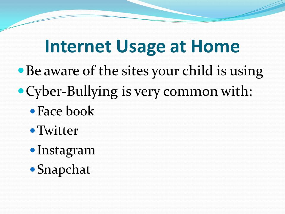 Internet Usage at Home Be aware of the sites your child is using Cyber-Bullying is very common with: Face book Twitter Instagram Snapchat