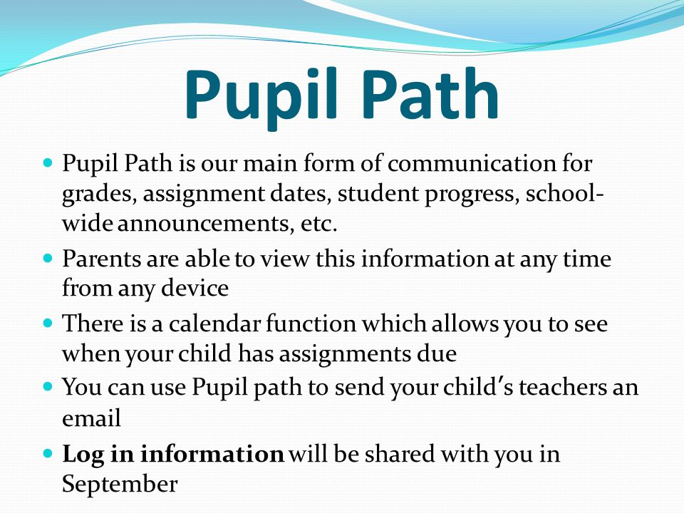Pupil Path Pupil Path is our main form of communication for grades, assignment dates, student progress, school- wide announcements, etc.
