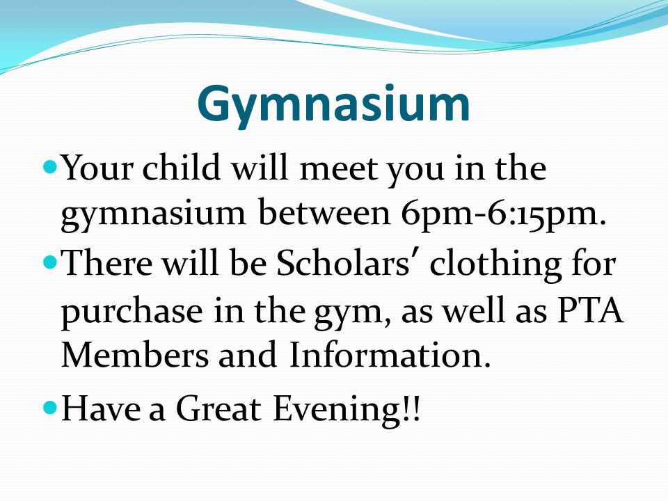 Gymnasium Your child will meet you in the gymnasium between 6pm-6:15pm.