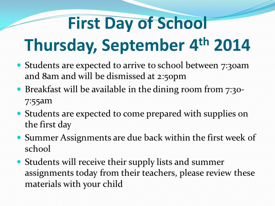 First Day of School Thursday, September 4 th 2014 Students are expected to arrive to school between 7:30am and 8am and will be dismissed at 2:50pm Breakfast will be available in the dining room from 7:30- 7:55am Students are expected to come prepared with supplies on the first day Summer Assignments are due back within the first week of school Students will receive their supply lists and summer assignments today from their teachers, please review these materials with your child