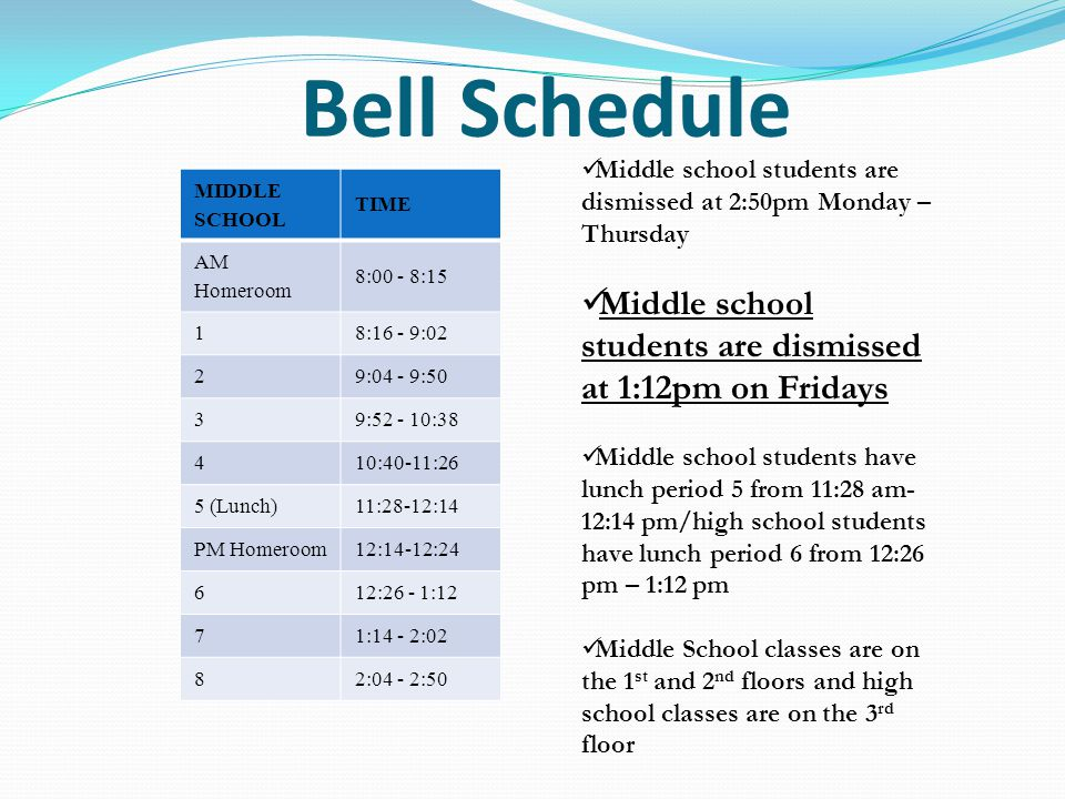 Bell Schedule MIDDLE SCHOOL TIME AM Homeroom 8:00 - 8:15 18:16 - 9:02 29:04 - 9:50 39:52 - 10:38 410:40-11:26 5 (Lunch)11:28-12:14 PM Homeroom12:14-12:24 612:26 - 1:12 71:14 - 2:02 82:04 - 2:50 Middle school students are dismissed at 2:50pm Monday – Thursday Middle school students are dismissed at 1:12pm on Fridays Middle school students have lunch period 5 from 11:28 am- 12:14 pm/high school students have lunch period 6 from 12:26 pm – 1:12 pm Middle School classes are on the 1 st and 2 nd floors and high school classes are on the 3 rd floor