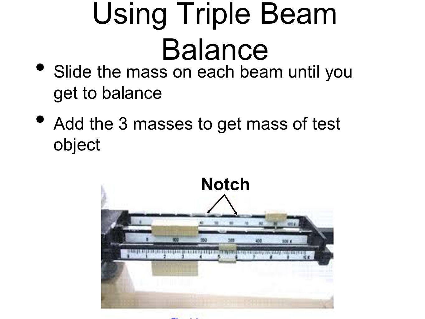 Using Triple Beam Balance Slide the mass on each beam until you get to balance Add the 3 masses to get mass of test object Notch