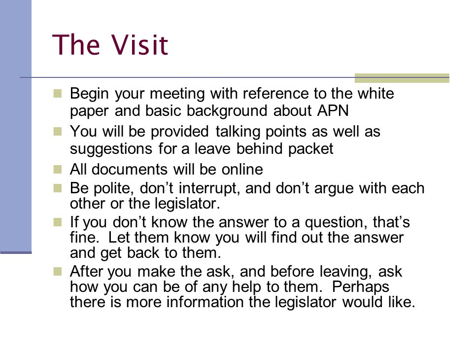 The Visit Begin your meeting with reference to the white paper and basic background about APN You will be provided talking points as well as suggestions for a leave behind packet All documents will be online Be polite, don't interrupt, and don't argue with each other or the legislator.