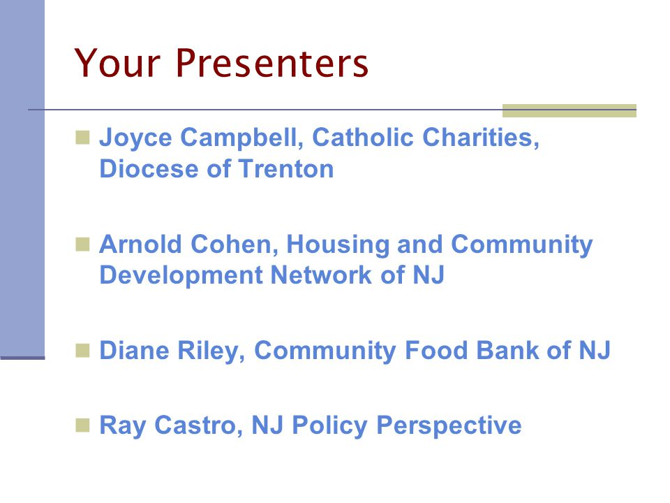 Your Presenters Joyce Campbell, Catholic Charities, Diocese of Trenton Arnold Cohen, Housing and Community Development Network of NJ Diane Riley, Community Food Bank of NJ Ray Castro, NJ Policy Perspective
