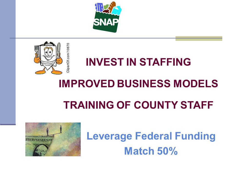 INVEST IN STAFFING IMPROVED BUSINESS MODELS TRAINING OF COUNTY STAFF Leverage Federal Funding Match 50%