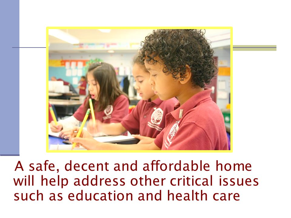 A safe, decent and affordable home will help address other critical issues such as education and health care