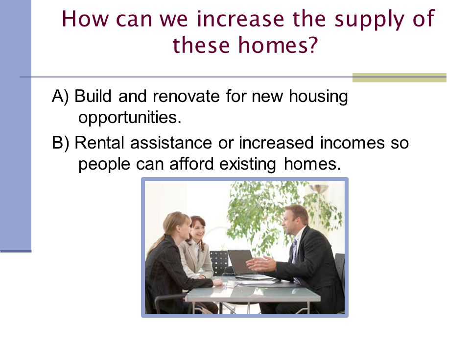 How can we increase the supply of these homes. A) Build and renovate for new housing opportunities.