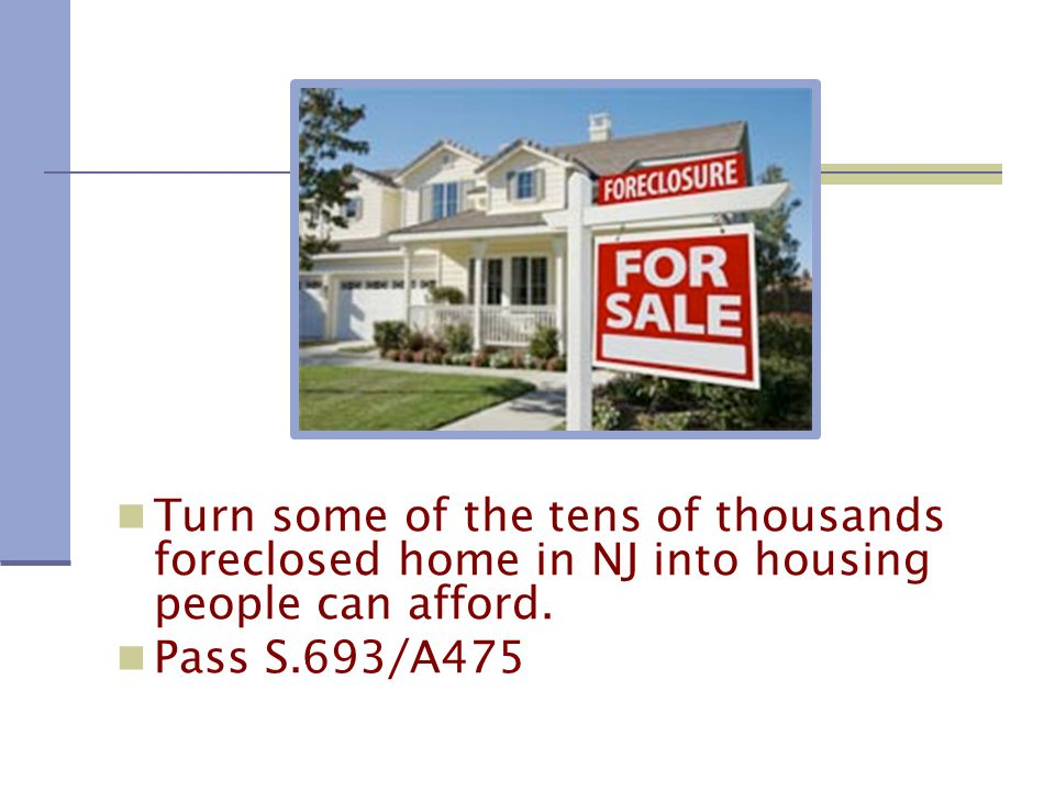 Turn some of the tens of thousands foreclosed home in NJ into housing people can afford.