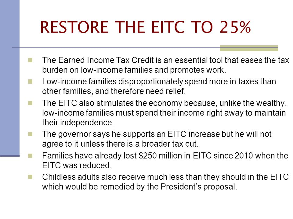 RESTORE THE EITC TO 25% The Earned Income Tax Credit is an essential tool that eases the tax burden on low-income families and promotes work.