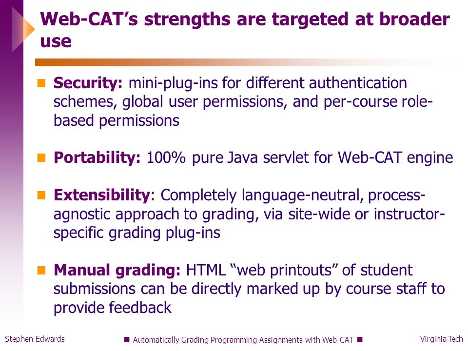 Stephen EdwardsVirginia Tech Automatically Grading Programming Assignments with Web-CAT Web-CAT's strengths are targeted at broader use Security: mini-plug-ins for different authentication schemes, global user permissions, and per-course role- based permissions Portability: 100% pure Java servlet for Web-CAT engine Extensibility: Completely language-neutral, process- agnostic approach to grading, via site-wide or instructor- specific grading plug-ins Manual grading: HTML web printouts of student submissions can be directly marked up by course staff to provide feedback