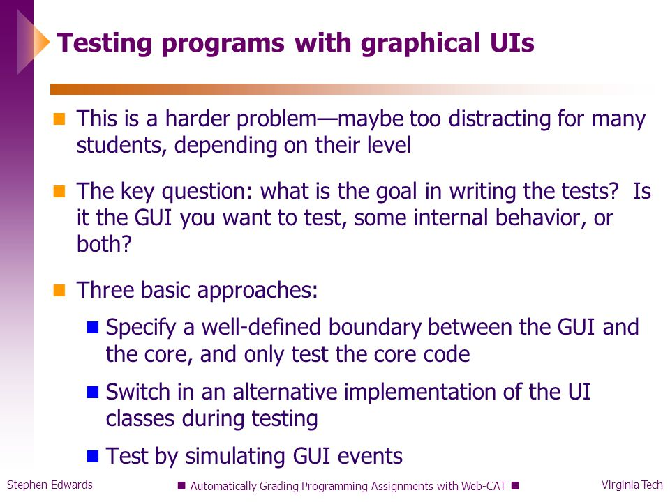 Stephen EdwardsVirginia Tech Automatically Grading Programming Assignments with Web-CAT Testing programs with graphical UIs This is a harder problem—maybe too distracting for many students, depending on their level The key question: what is the goal in writing the tests.